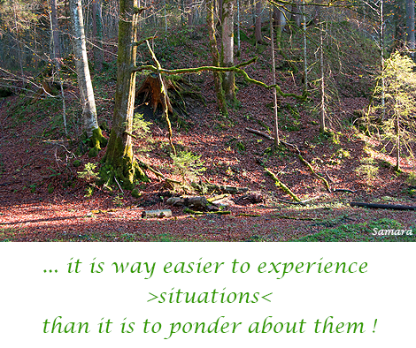 it-is-way-easier-to-exprience-situations-than-it-is-to-ponder-about-them