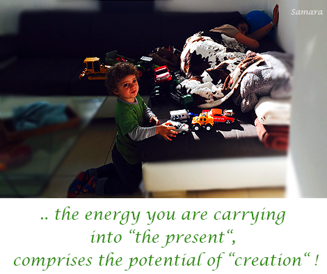 the-energy-your-are-carrying-into-the-present-comprises-the-potential-of-creation