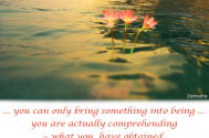 you-can-only-bring-something-into-being-you-are-actually-comprehending--what-you-have-obtained-comprehension-of-is-already-existing