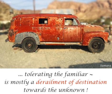 tolerating-the-familiar-~-is-mostly-a-derailment-of-destination-towards-the-unknown